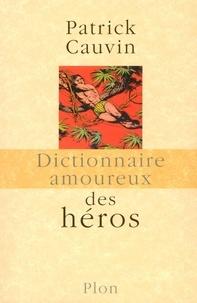 Patrick Cauvin - Dictionnaire amoureux des Héros.