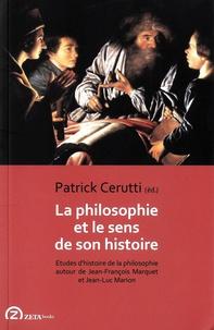 Patrick Cerutti - La philosophie et le sens de son histoire - Etudes d'histoire de la philosophie autour de Jean-François Marquet et Jean-Luc Marion.