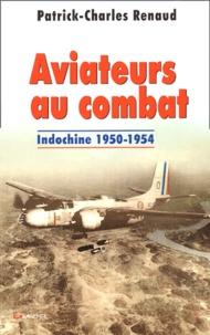 Patrick-Charles Renaud - Aviateurs au combat - Indochine 1950-1954.