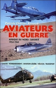 Patrick-Charles Renaud - Aviateurs en guerre - Afrique du Nord-Sahara 1954-1962.