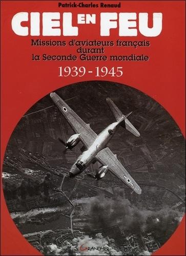 Patrick-Charles Renaud - Ciel en feu - Missions d'aviateurs français durant la Seconde Guerre mondiale 1939-1945.