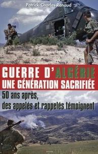Patrick-Charles Renaud - Guerre d'Algérie, une génération sacrifiée - 50 ans après, des appelés et rappelés témoignent.