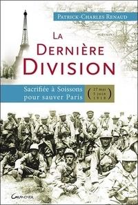 Patrick-Charles Renaud - La dernière division - Sacrifiée à Soissons pour sauver Paris (27 mai 1918 - 5 juin 1918).
