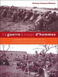 Patrick-Charles Renaud - La guerre à coups d'hommes - La bataille des frontières de l'Est Lorraine - Août-septembre 1914.