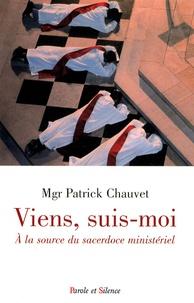 Patrick Chauvet - Viens, suis-moi à la source du sacerdoce ministériel - Comment l'appel de Dieu peut-il faire irruption dans la vie d'un jeune chrétien ?.