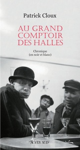 Patrick Cloux - Au grand comptoir des Halles - Chronique (en noir et blanc).