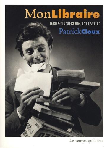 Patrick Cloux - Mon libraire, sa vie, son oeuvre.