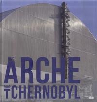 Patrick Coupechoux - Une arche pour Tchernobyl.
