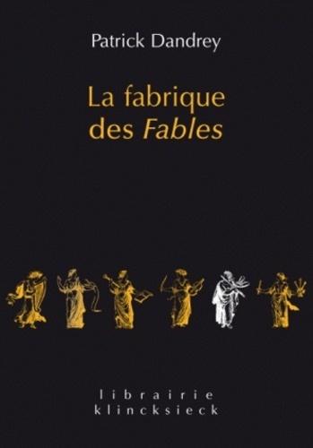 Patrick Dandrey - La fabrique des Fables - Suivi de Pour lire et comprendre (enfin ?), La Cigale et la Fourmi.