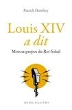 Patrick Dandrey - Louis XIV a dit - Mots et propos du Roi-Soleil.