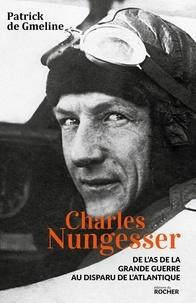 Patrick de Gmeline - Charles Nungesser - De l'as de la Grande Guerre au disparu de l'Atlantique.