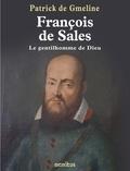 Patrick de Gmeline - François de Sales, le gentilhomme de Dieu.