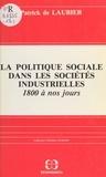 Patrick de Laubier - La politique sociale dans les sociétés industrielles, 1800 à nos jours : acteurs, idéologies, réalisations.