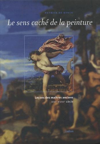 Patrick De Rynck - Le sens caché de la peinture - Leçons des maîtres anciens XIVe-XVIIIe siècle.