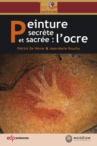 Patrick De Wever et Jean-Marie Rouchy - Peinture secrète et sacrée : l'ocre.