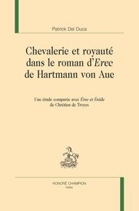Patrick Del Duca - Chevalerie et royauté dans le roman d'Erec de Hartmann von Aue - Une étude comparée avec Erec et Enide de Chrétien de Troyes.