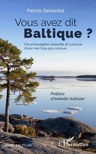 Patrick Demartial - Vous avez dit Baltique ? - Circumnavigation plaisante et curieuse d'une mer trop peu connue.