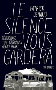 Patrick Denaud - Le silence vous gardera - Témoignage d'un journaliste agent secret.