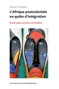 Patrick Dramé - L'Afrique postocoloniale en quête d'intégration - S'unir pour survivre et renaître.