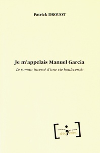 Patrick Drouot - Je m'appelais Manuel Garcia - Le roman inversé d'une vie bouleversée.