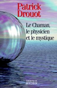 Patrick Drouot - Le Chaman, le physicien et le mystique.