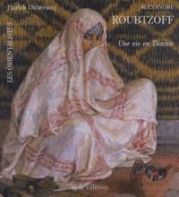 Patrick Dubreucq - Alexandre Roubtzoff (1884-1949) - Une vie en Tunisie.