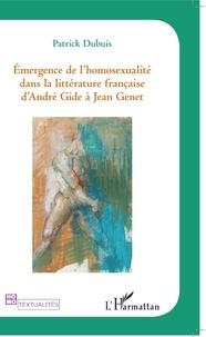 Patrick Dubuis - Emergence de l'homosexualité dans la litterature francaise d'Andre Gide à Jean Genet.