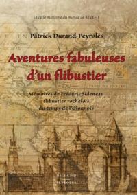 Patrick Durand-Peyroles - Aventures fabuleuses d'un flibustier - Mémoires de Frédéric Sideneau, flibustier rochelois du temps de l'Olonnois.