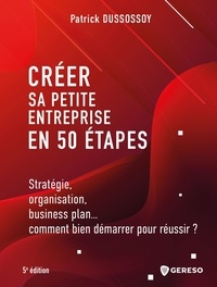 Patrick Dussossoy - Créer sa petite entreprise en 50 étapes - Stratégie, organisation, business plan... comment bien démarrer pour réussir ?.