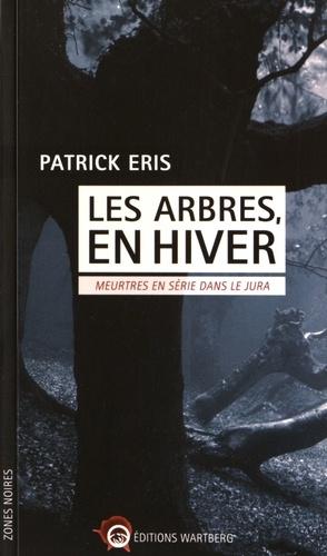 Patrick Eris - Les arbres, en hiver - Meurtres en série dans le Jura.