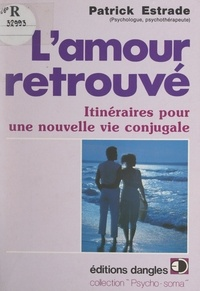 Patrick Estrade et Huguette Estrade - L'amour retrouvé - Itinéraires pour une nouvelle vie conjugale.
