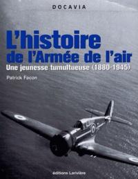 Patrick Facon - L'histoire de l'Armée de l'Air - Une Jeunesse tumultueuse (1880-1945).