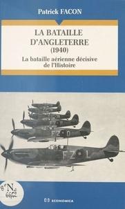 Patrick Facon - La bataille d'Angleterre (1940) - La bataille aérienne décisive de l'Histoire.