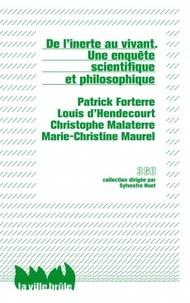 Patrick Forterre et Louis d' Hendecourt - De l'inerte au vivant - Une enquête scientifique et philosophique.