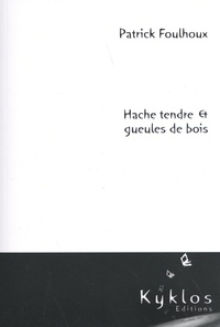 Patrick Foulhoux - Hache tendre & gueules de bois.