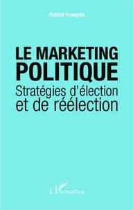 Patrick François - Le marketing politique - Stratégies d'élection et de réélection.