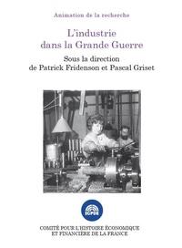 Patrick Fridenson et Pascal Griset - L'industrie dans la Grande Guerre - Colloque des 15 et 16 novembre 2016.