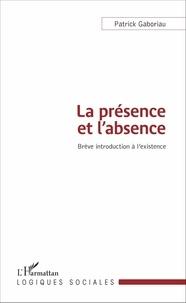 Patrick Gaboriau - La présence et l'absence - Brève introduction à l'existence.