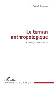 Patrick Gaboriau - Le terrain anthropologique - Archéologie d'une pratique.