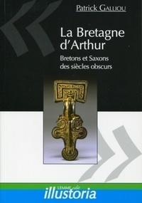 Patrick Galliou - La Bretagne d'Arthur - Bretons et Saxons des siècles obscurs.