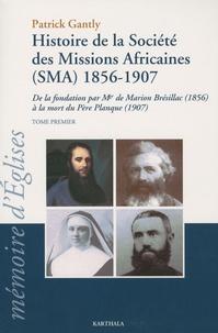 Patrick Gantly - Histoire de la société des missions africaines (SMA) 1856-1907 - De la fondation par Mgr de Marion Brésillac (1856) à la mort du Père Planque (1907), Tome 1.