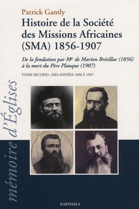 Patrick Gantly - Histoire de la Société des Missions Africaines (SMA) 1856-1907 - Tome 2 ; Des années 1890 à 1907, de la fondation par Mgr de Marion Brésillac (1856) à la mort du Père Planque (1907).