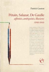 Pétain, Salazar, De Gaulle- Affinités, ambiguïtés, illusions (1940-1944) - Patrick Gautrat |
