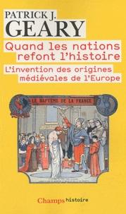 Patrick Geary - Quand les nations refont l'histoire - L'invention des origines médiévales de l'Europe.