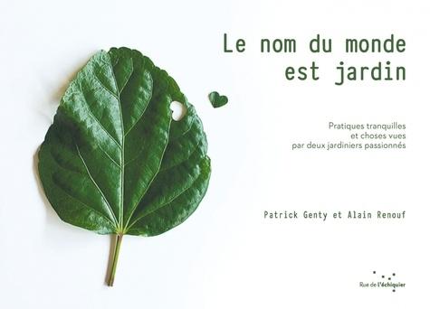 Patrick Genty et Alain Renouf - Le nom du monde est jardin - Pratiques tranquilles et choses vues par deux jardiniers passionnés.