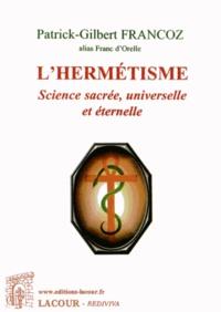 Patrick-Gilbert Francoz - L'hermétisme - Science sacrée, universelle et éternelle.
