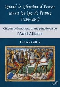 Patrick Gilles - Quand le chardon d'Ecosse sauva les lys de France (1419-1429) - Chronique historique d'une période-clé de l'Auld Alliance.