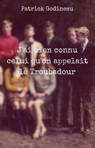 Patrick Godineau - J'ai bien connu celui qu'on appelait le Troubadour.