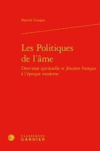 Patrick Goujon - Les politiques de l'âme - Direction spirituelle et jésuites français à l'époque moderne.