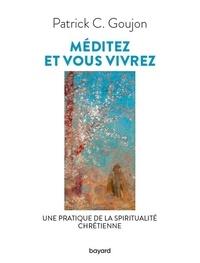 Patrick Goujon - Méditez et vous vivrez - Une lecture de la spiritualité chrétienne.